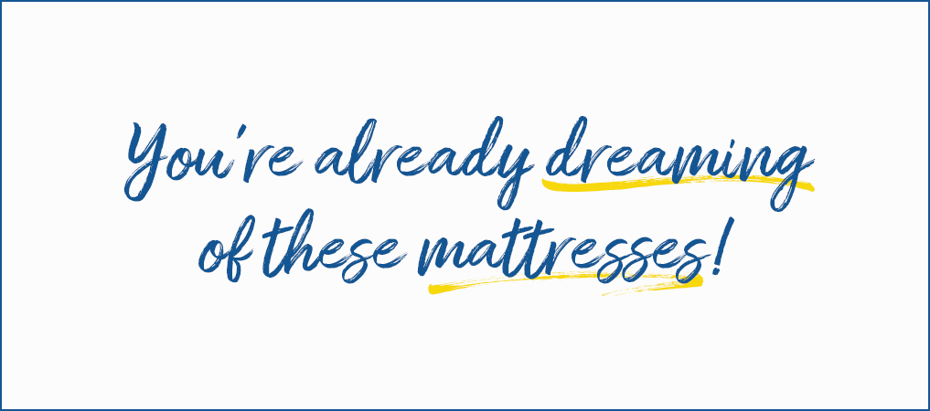 You're already dreaming of these mattresses!