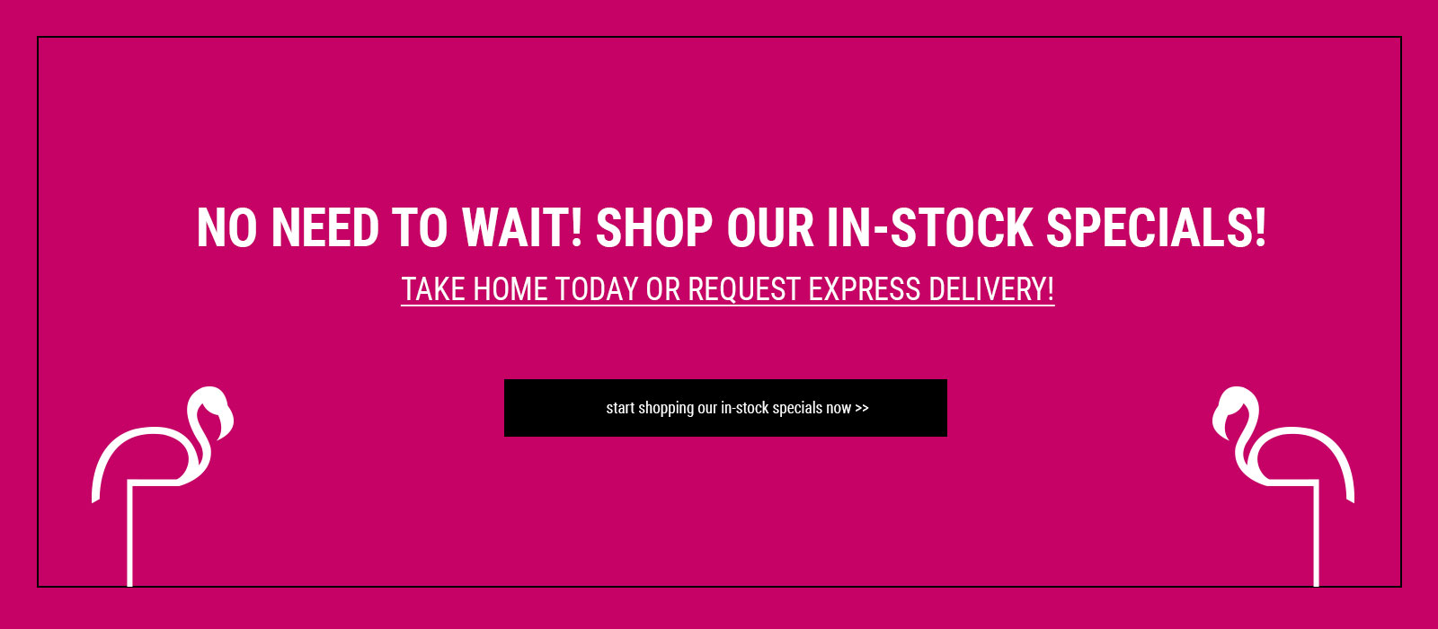 NO NEED TO WAIT! SHOP OUR IN-STOCK SPECIALS! TAKE HOME TODAY OR REQUEST EXPRESS DELIVERY!