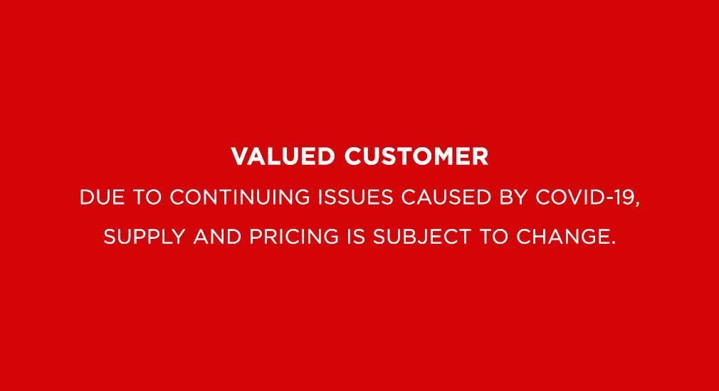 Due to continuing issues caused by covid-19, supply and pricing is subject to change